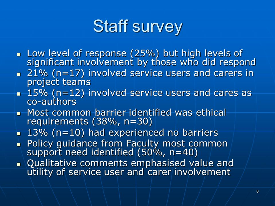 8 Staff survey Low level of response (25%) but high levels of significant involvement by those who did respond Low level of response (25%) but high levels of significant involvement by those who did respond 21% (n=17) involved service users and carers in project teams 21% (n=17) involved service users and carers in project teams 15% (n=12) involved service users and cares as co-authors 15% (n=12) involved service users and cares as co-authors Most common barrier identified was ethical requirements (38%, n=30) Most common barrier identified was ethical requirements (38%, n=30) 13% (n=10) had experienced no barriers 13% (n=10) had experienced no barriers Policy guidance from Faculty most common support need identified (50%, n=40) Policy guidance from Faculty most common support need identified (50%, n=40) Qualitative comments emphasised value and utility of service user and carer involvement Qualitative comments emphasised value and utility of service user and carer involvement
