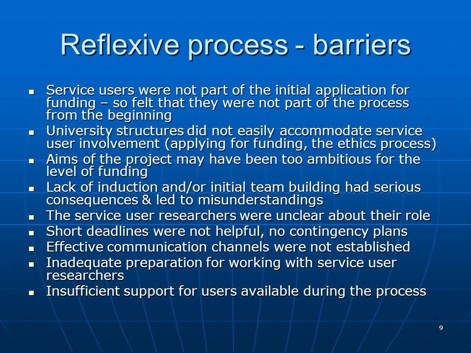 9 Reflexive process - barriers Service users were not part of the initial application for funding – so felt that they were not part of the process fro