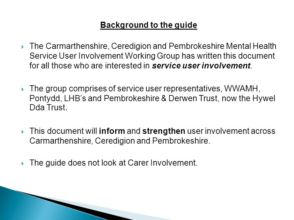 Background to the guide  The Carmarthenshire, Ceredigion and Pembrokeshire Mental Health Service User Involvement Working Group has written this document for all those who are interested in service user involvement.