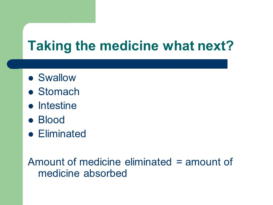 Taking the medicine what next? Swallow Stomach Intestine Blood Eliminated Amount of medicine eliminated = amount of medicine absorbed