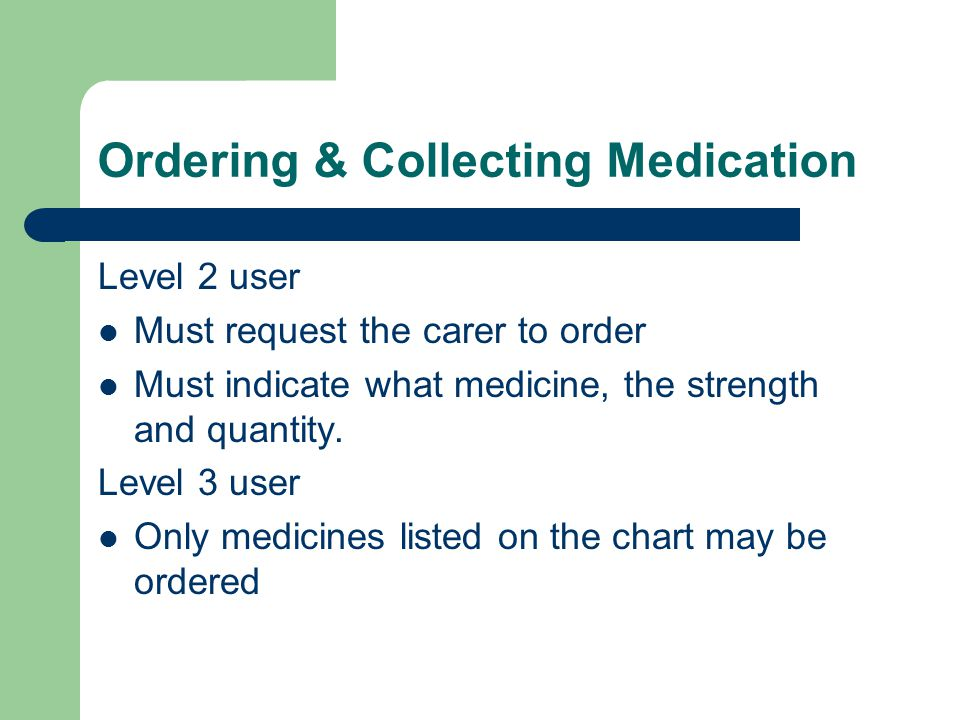 Ordering & Collecting Medication Level 2 user Must request the carer to order Must indicate what medicine, the strength and quantity. Level 3 user Onl