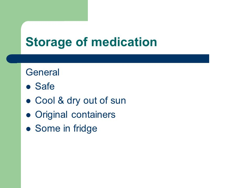 Storage of medication General Safe Cool & dry out of sun Original containers Some in fridge