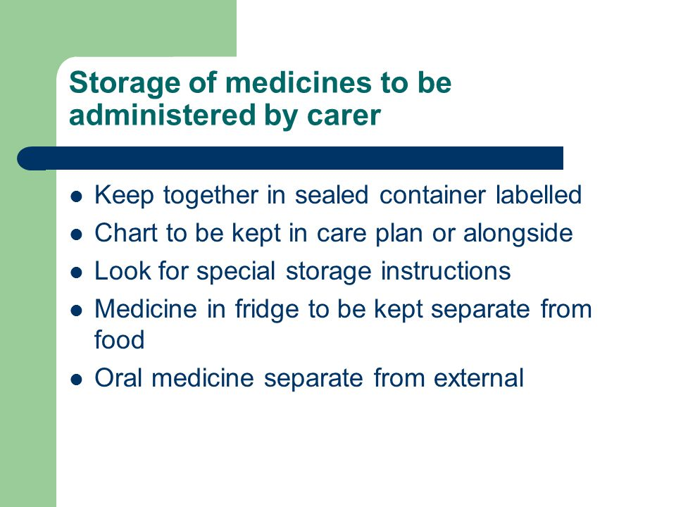 Storage of medicines to be administered by carer Keep together in sealed container labelled Chart to be kept in care plan or alongside Look for specia