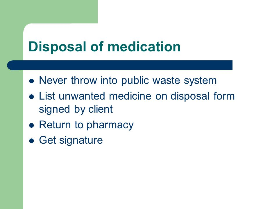 Disposal of medication Never throw into public waste system List unwanted medicine on disposal form signed by client Return to pharmacy Get signature
