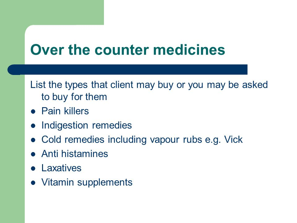 Over the counter medicines List the types that client may buy or you may be asked to buy for them Pain killers Indigestion remedies Cold remedies incl