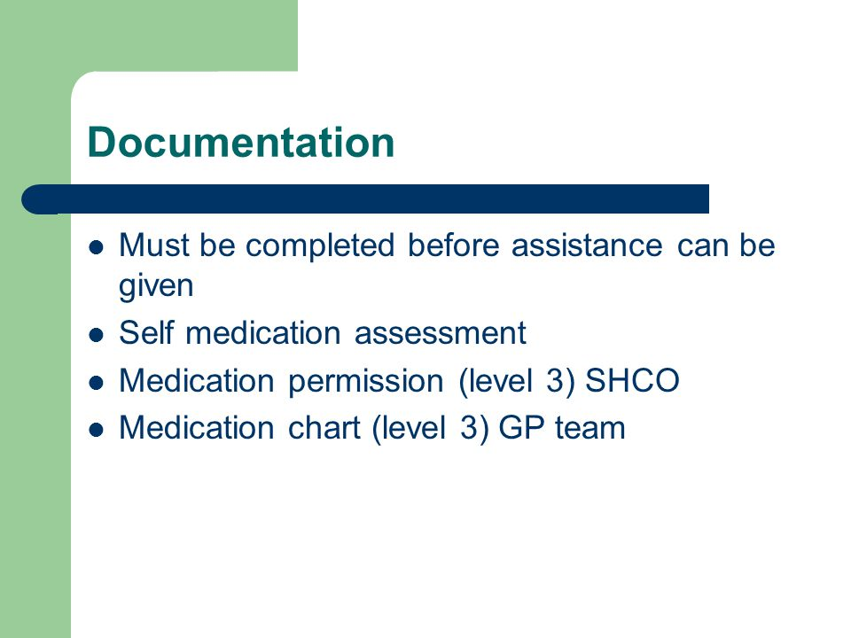 Documentation Must be completed before assistance can be given Self medication assessment Medication permission (level 3) SHCO Medication chart (level