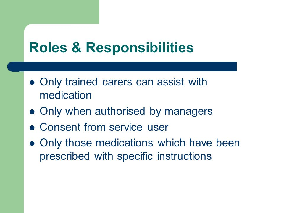 Roles & Responsibilities Only trained carers can assist with medication Only when authorised by managers Consent from service user Only those medicati