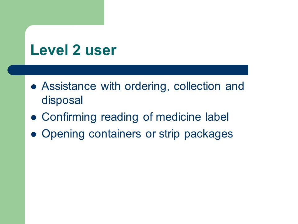 Level 3 user Needs assistance with administration of oral dose medicine, some topical preparations and other types of medication where approved, e.g.