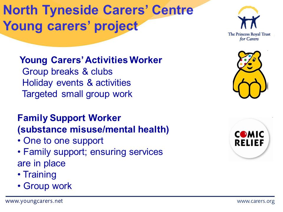 Family Support Worker (substance misuse/mental health) One to one support Family support; ensuring services are in place Training Group work North Tyneside Carers' Centre Young carers' project Young Carers' Activities Worker Group breaks & clubs Holiday events & activities Targeted small group work
