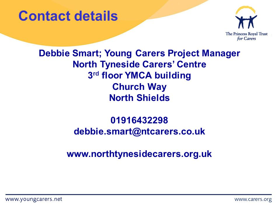 Debbie Smart; Young Carers Project Manager North Tyneside Carers' Centre 3 rd floor YMCA building Church Way North Shields 01916432298 debbie.smart@ntcarers.co.uk www.northtynesidecarers.org.uk Contact details