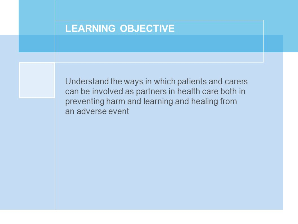 LEARNING OBJECTIVE Understand the ways in which patients and carers can be involved as partners in health care both in preventing harm and learning and healing from an adverse event