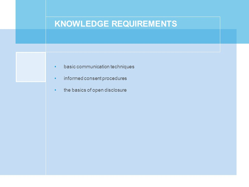 KNOWLEDGE REQUIREMENTS basic communication techniques informed consent procedures the basics of open disclosure