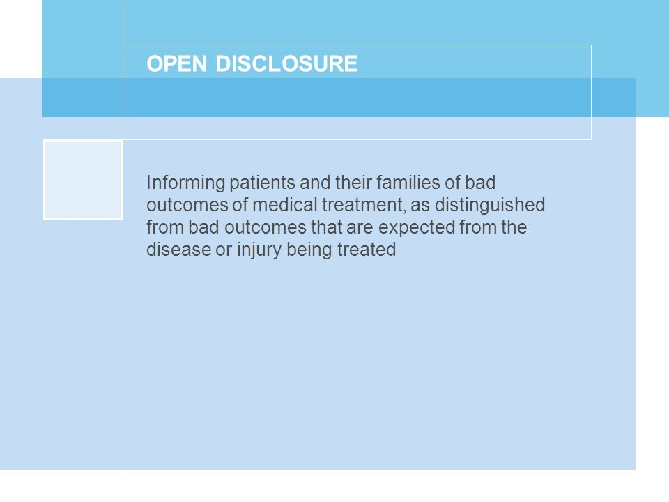 OPEN DISCLOSURE Informing patients and their families of bad outcomes of medical treatment, as distinguished from bad outcomes that are expected from the disease or injury being treated