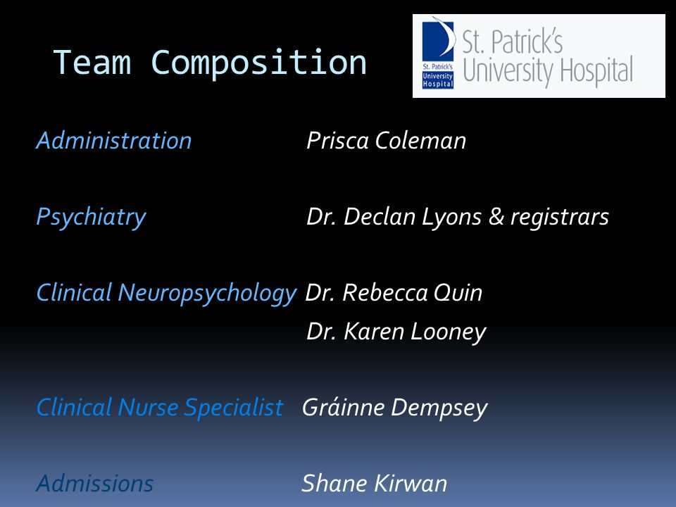 Team Composition Administration Prisca Coleman Psychiatry Dr. Declan Lyons & registrars Clinical Neuropsychology Dr. Rebecca Quin Dr. Karen Looney Cli