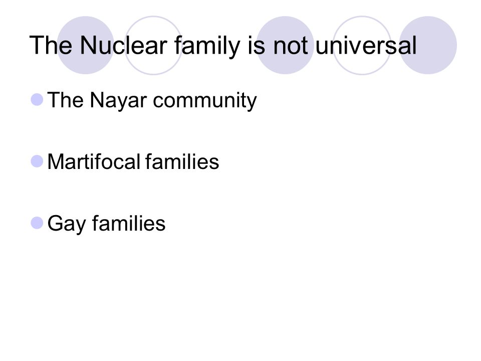 The Nuclear family is not universal The Nayar community Martifocal families Gay families