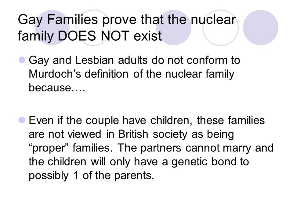 Gay Families prove that the nuclear family DOES NOT exist Gay and Lesbian adults do not conform to Murdoch's definition of the nuclear family because…