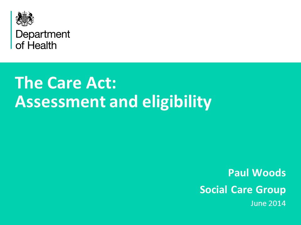 1 The Care Act: Assessment and eligibility Paul Woods Social Care Group June 2014