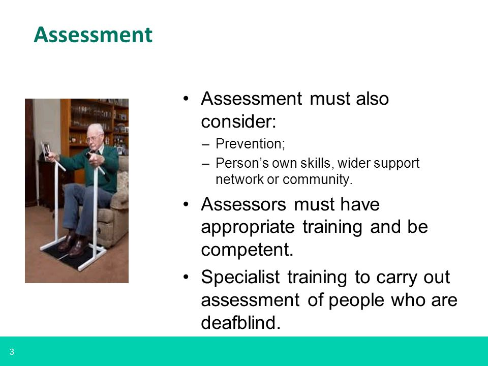 3 Assessment Assessment must also consider: –Prevention; –Person's own skills, wider support network or community. Assessors must have appropriate tra