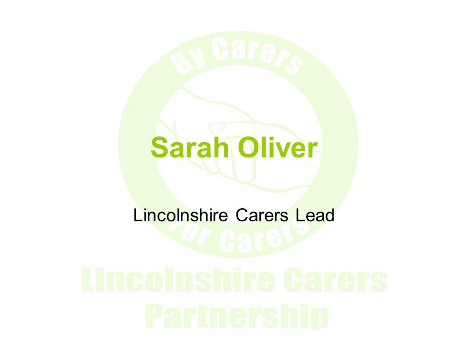 Sarah Oliver Carers Lead sarah.oliver@lincolnshire.gov.uk Simon Murphy Carers Partnership Officer simon.murphy@lincolnshire.gov.uk Tel: 01522 554214