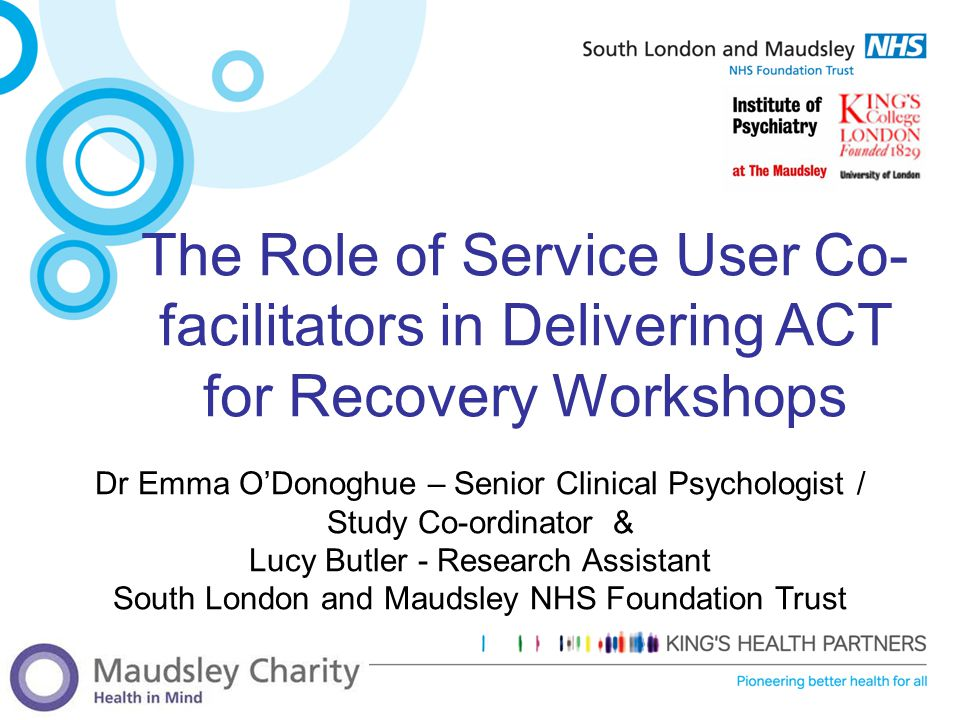 The Role of Service User Co- facilitators in Delivering ACT for Recovery Workshops Dr Emma O'Donoghue – Senior Clinical Psychologist / Study Co-ordina