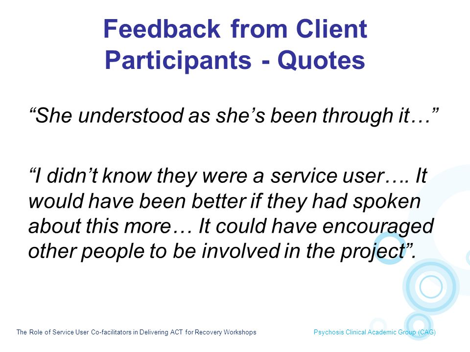Feedback from Carer Participants - Themes Usefulness –Excellent/very helpful Unaware that facilitators were service users –Felt like one of the team Expert by experience –More understanding due to shared experiences –Gave credibility due to similar experiences –Could relate more Hope –Gave hope that change was possible –Wonderful example of someone who is doing well Sense of connectedness –Could relate more to them - were in the same boat The Role of Service User Co-facilitators in Delivering ACT for Recovery Workshops Psychosis Clinical Academic Group (CAG)