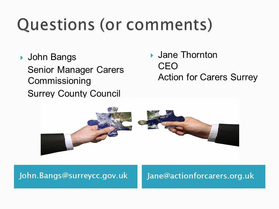 John.Bangs@surreycc.gov.uk Jane@actionforcarers.org.uk  John Bangs Senior Manager Carers Commissioning Surrey County Council  Jane Thornton CEO Action for Carers Surrey