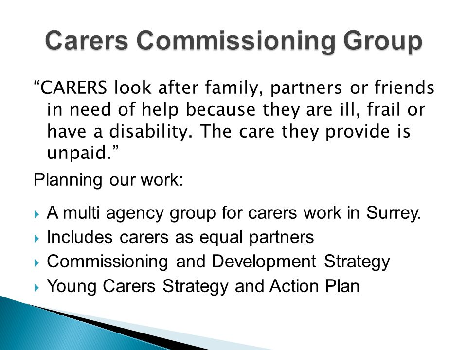 CARERS look after family, partners or friends in need of help because they are ill, frail or have a disability.