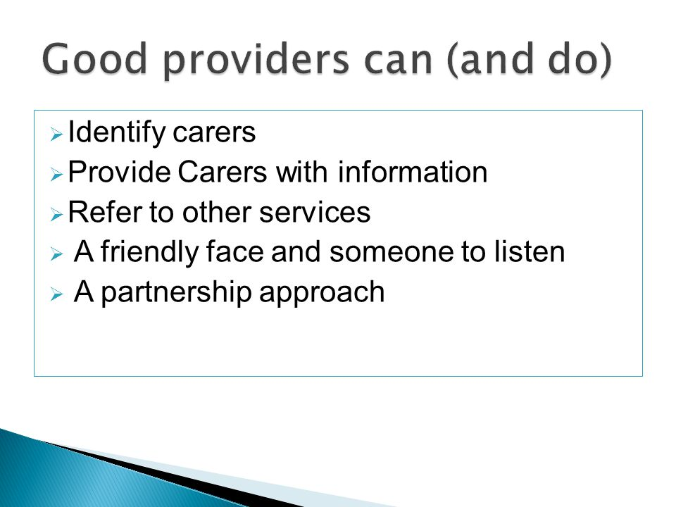  Identify carers  Provide Carers with information  Refer to other services  A friendly face and someone to listen  A partnership approach