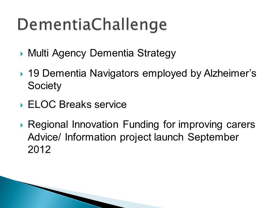  Multi Agency Dementia Strategy  19 Dementia Navigators employed by Alzheimer's Society  ELOC Breaks service  Regional Innovation Funding for improving carers Advice/ Information project launch September 2012