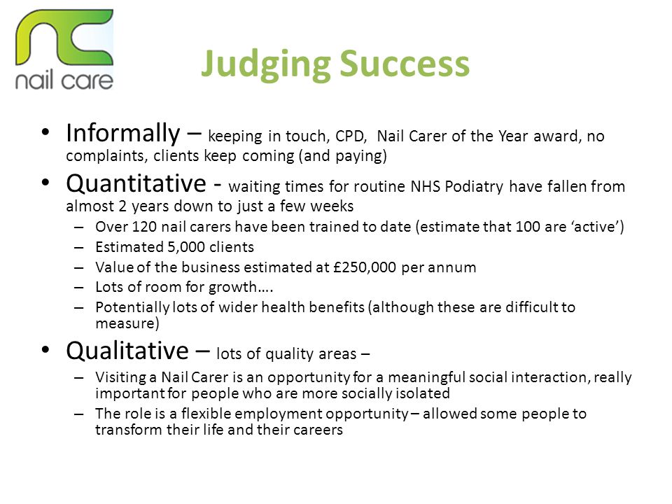 Judging Success Informally – keeping in touch, CPD, Nail Carer of the Year award, no complaints, clients keep coming (and paying) Quantitative - waiti
