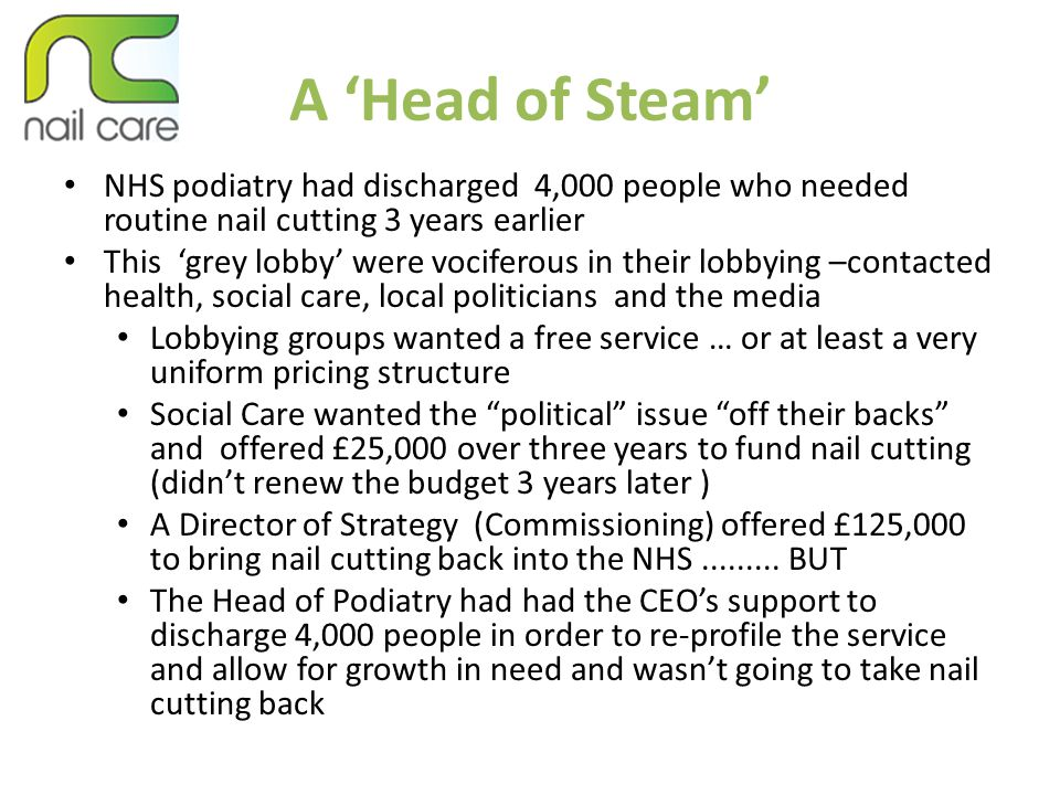 A 'Head of Steam' NHS podiatry had discharged 4,000 people who needed routine nail cutting 3 years earlier This 'grey lobby' were vociferous in their lobbying –contacted health, social care, local politicians and the media Lobbying groups wanted a free service … or at least a very uniform pricing structure Social Care wanted the political issue off their backs and offered £25,000 over three years to fund nail cutting (didn't renew the budget 3 years later ) A Director of Strategy (Commissioning) offered £125,000 to bring nail cutting back into the NHS.........