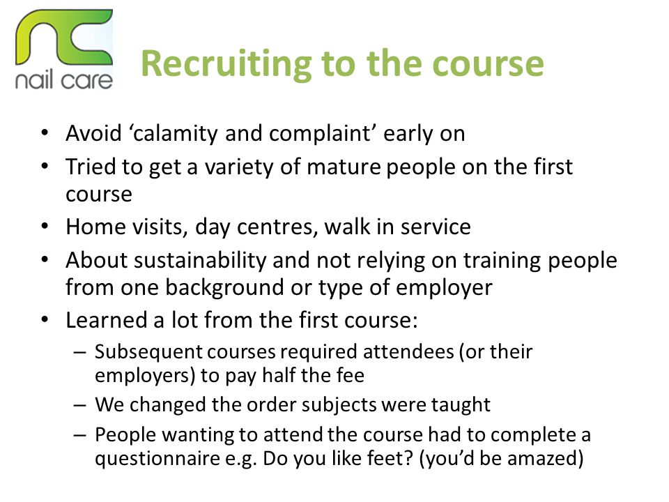 Recruiting to the course Avoid 'calamity and complaint' early on Tried to get a variety of mature people on the first course Home visits, day centres, walk in service About sustainability and not relying on training people from one background or type of employer Learned a lot from the first course: – Subsequent courses required attendees (or their employers) to pay half the fee – We changed the order subjects were taught – People wanting to attend the course had to complete a questionnaire e.g.