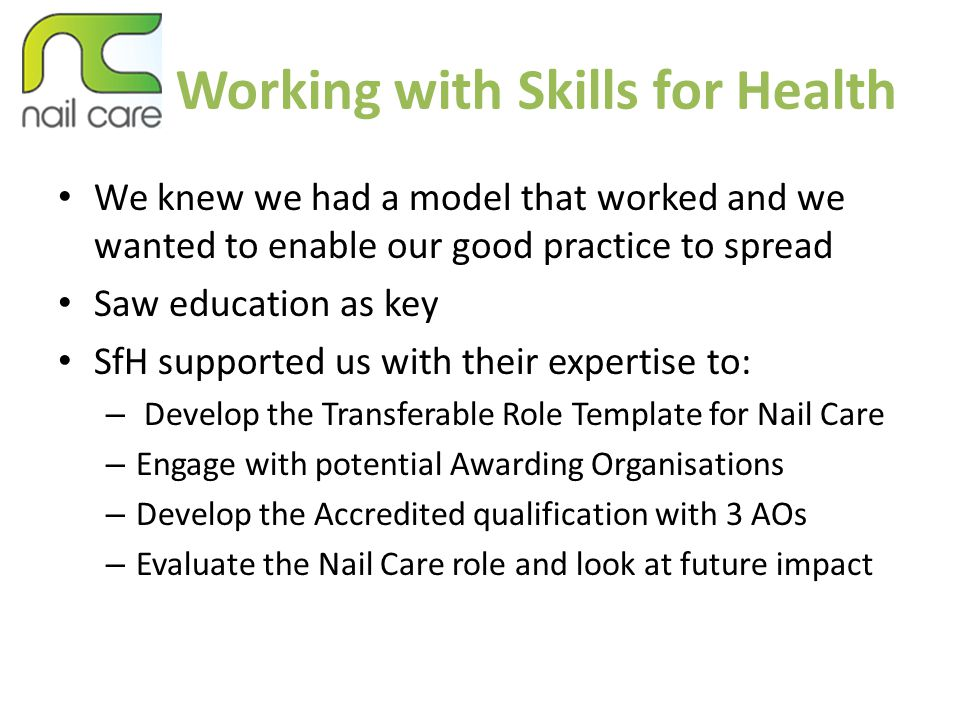Working with Skills for Health We knew we had a model that worked and we wanted to enable our good practice to spread Saw education as key SfH supported us with their expertise to: – Develop the Transferable Role Template for Nail Care – Engage with potential Awarding Organisations – Develop the Accredited qualification with 3 AOs – Evaluate the Nail Care role and look at future impact