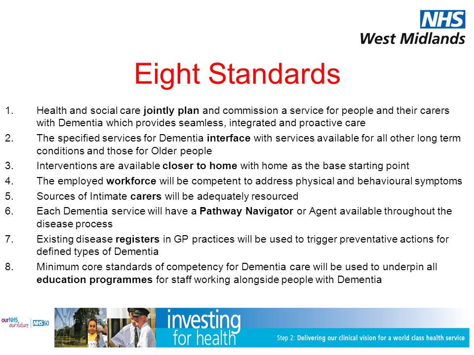 Eight Standards 1.Health and social care jointly plan and commission a service for people and their carers with Dementia which provides seamless, integrated and proactive care 2.The specified services for Dementia interface with services available for all other long term conditions and those for Older people 3.Interventions are available closer to home with home as the base starting point 4.The employed workforce will be competent to address physical and behavioural symptoms 5.Sources of Intimate carers will be adequately resourced 6.Each Dementia service will have a Pathway Navigator or Agent available throughout the disease process 7.Existing disease registers in GP practices will be used to trigger preventative actions for defined types of Dementia 8.Minimum core standards of competency for Dementia care will be used to underpin all education programmes for staff working alongside people with Dementia