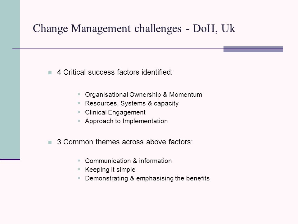 Change Management challenges - DoH, Uk 4 Critical success factors identified:  Organisational Ownership & Momentum  Resources, Systems & capacity  Clinical Engagement  Approach to Implementation 3 Common themes across above factors:  Communication & information  Keeping it simple  Demonstrating & emphasising the benefits