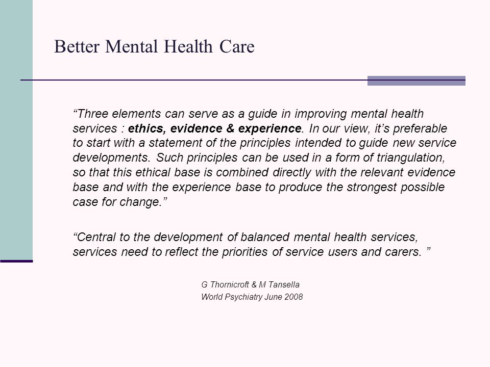 Better Mental Health Care Three elements can serve as a guide in improving mental health services : ethics, evidence & experience.
