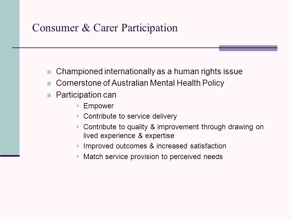 Consumer & Carer Participation Championed internationally as a human rights issue Cornerstone of Australian Mental Health Policy Participation can  Empower  Contribute to service delivery  Contribute to quality & improvement through drawing on lived experience & expertise  Improved outcomes & increased satisfaction  Match service provision to perceived needs