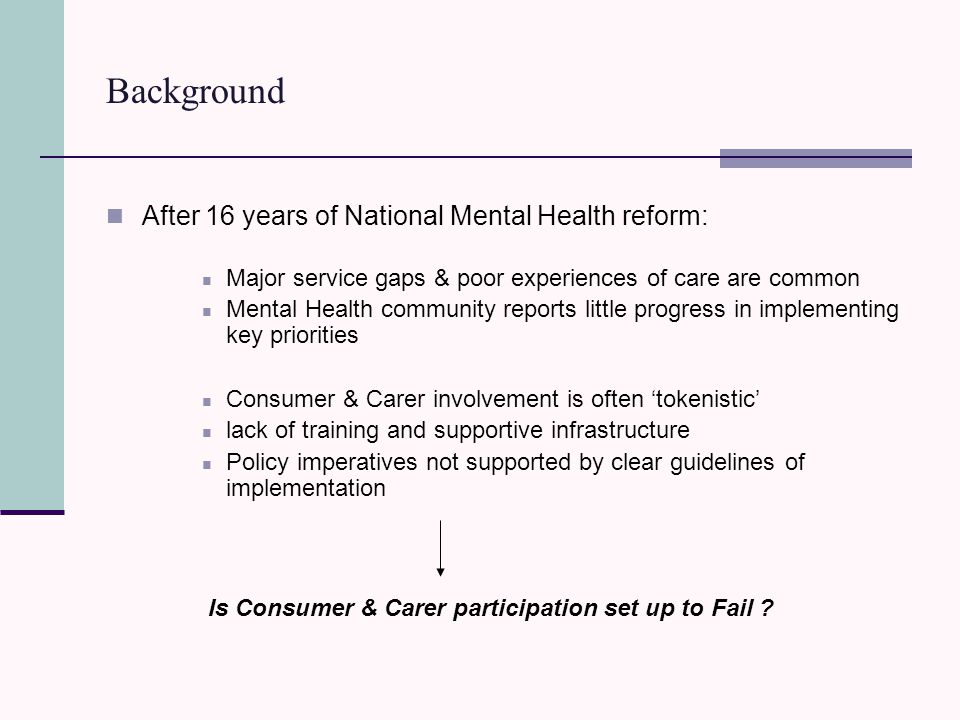 Background After 16 years of National Mental Health reform: Major service gaps & poor experiences of care are common Mental Health community reports little progress in implementing key priorities Consumer & Carer involvement is often 'tokenistic' lack of training and supportive infrastructure Policy imperatives not supported by clear guidelines of implementation Is Consumer & Carer participation set up to Fail