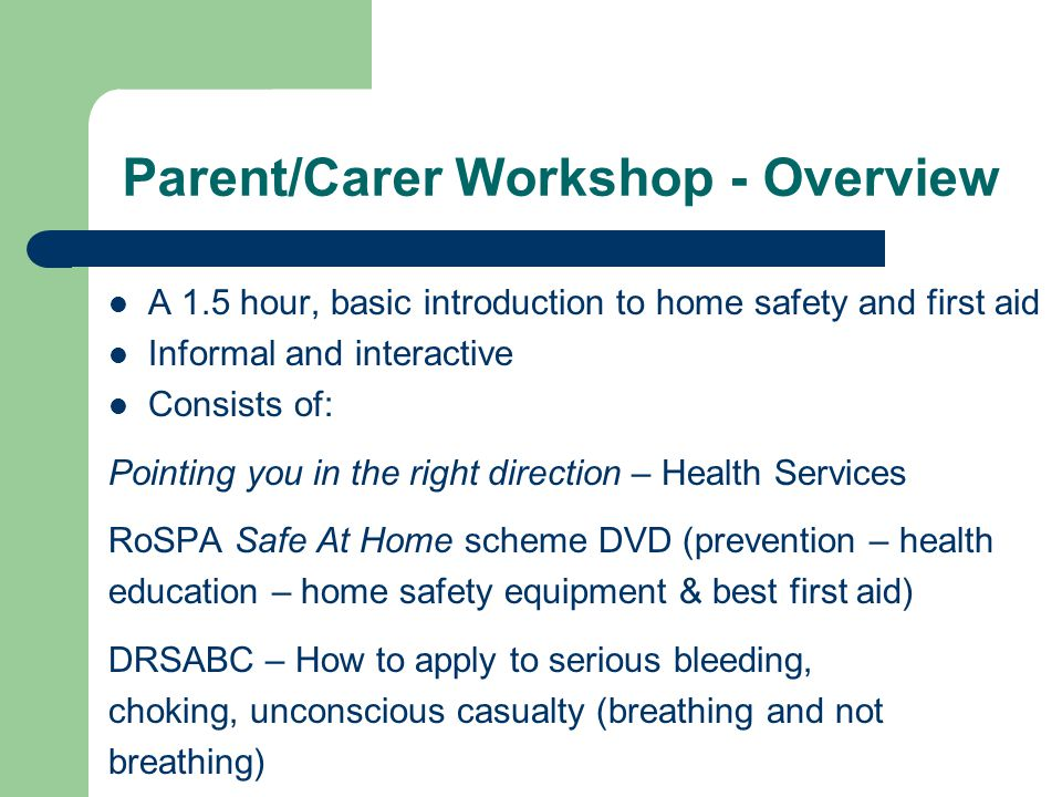 Parent/Carer Workshop - Overview A 1.5 hour, basic introduction to home safety and first aid Informal and interactive Consists of: Pointing you in the right direction – Health Services RoSPA Safe At Home scheme DVD (prevention – health education – home safety equipment & best first aid) DRSABC – How to apply to serious bleeding, choking, unconscious casualty (breathing and not breathing)