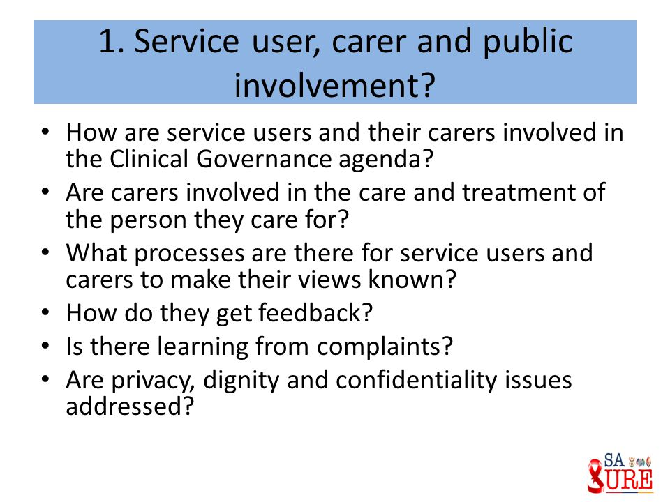 1. Service user, carer and public involvement? How are service users and their carers involved in the Clinical Governance agenda? Are carers involved