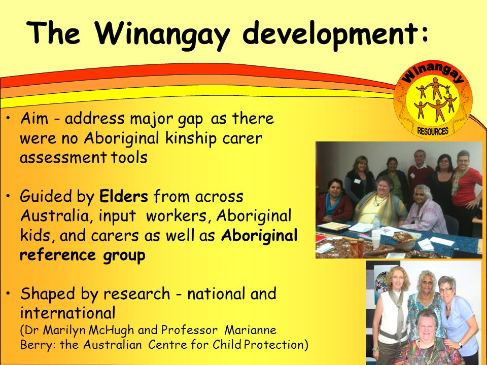 The Winangay development: Aim - address major gap as there were no Aboriginal kinship carer assessment tools Guided by Elders from across Australia, i