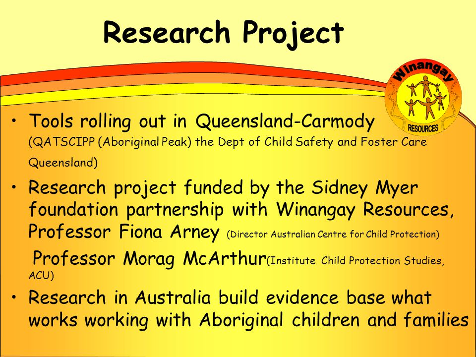 Research Project Tools rolling out in Queensland-Carmody (QATSCIPP (Aboriginal Peak) the Dept of Child Safety and Foster Care Queensland) Research project funded by the Sidney Myer foundation partnership with Winangay Resources, Professor Fiona Arney (Director Australian Centre for Child Protection) Professor Morag McArthur (Institute Child Protection Studies, ACU) Research in Australia build evidence base what works working with Aboriginal children and families