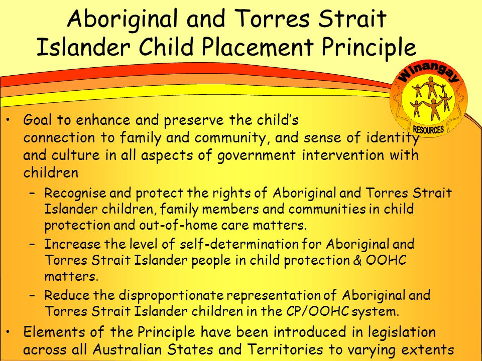 Aboriginal and Torres Strait Islander Child Placement Principle Goal to enhance and preserve the child's connection to family and community, and sense