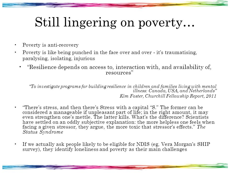 Still lingering on poverty… Poverty is anti-recovery Poverty is like being punched in the face over and over - it's traumatising, paralysing, isolating, injurious Resilience depends on access to, interaction with, and availability of, resources To investigate programs for building resilience in children and families living with mental illness: Canada, USA, and Netherlands Kim Foster, Churchill Fellowship Report, 2011 There's stress, and then there's Stress with a capital S. The former can be considered a manageable if unpleasant part of life; in the right amount, it may even strengthen one's mettle.