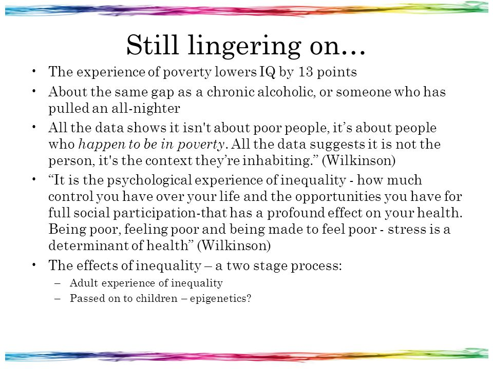Still lingering on… The experience of poverty lowers IQ by 13 points About the same gap as a chronic alcoholic, or someone who has pulled an all-nighter All the data shows it isn t about poor people, it's about people who happen to be in poverty.