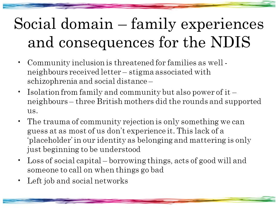 Social domain – family experiences and consequences for the NDIS Community inclusion is threatened for families as well - neighbours received letter – stigma associated with schizophrenia and social distance – Isolation from family and community but also power of it – neighbours – three British mothers did the rounds and supported us.