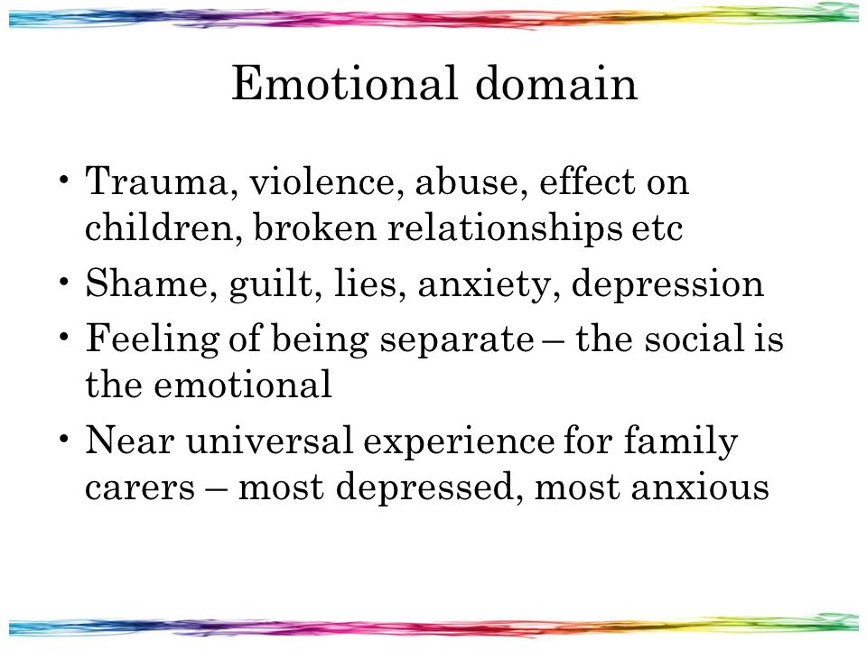 Emotional domain Trauma, violence, abuse, effect on children, broken relationships etc Shame, guilt, lies, anxiety, depression Feeling of being separate – the social is the emotional Near universal experience for family carers – most depressed, most anxious
