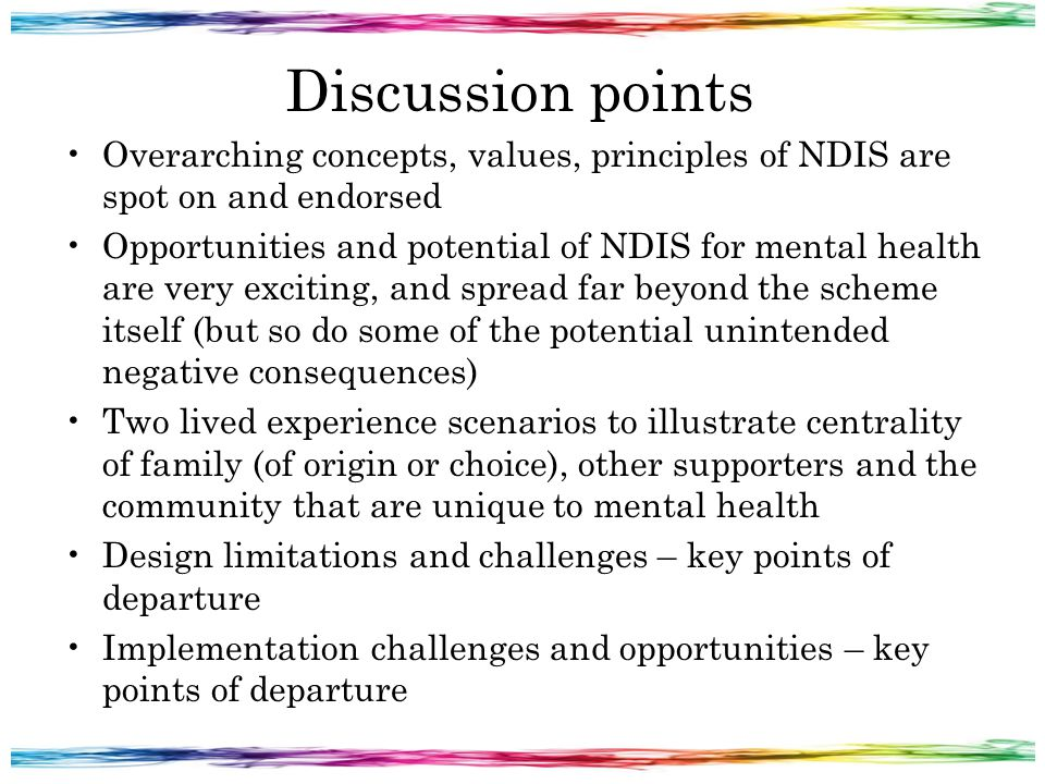 Discussion points Overarching concepts, values, principles of NDIS are spot on and endorsed Opportunities and potential of NDIS for mental health are