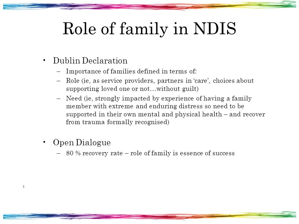 Role of family in NDIS Dublin Declaration –Importance of families defined in terms of: –Role (ie, as service providers, partners in 'care', choices about supporting loved one or not…without guilt) –Need (ie, strongly impacted by experience of having a family member with extreme and enduring distress so need to be supported in their own mental and physical health – and recover from trauma formally recognised) Open Dialogue –80 % recovery rate – role of family is essence of success 1