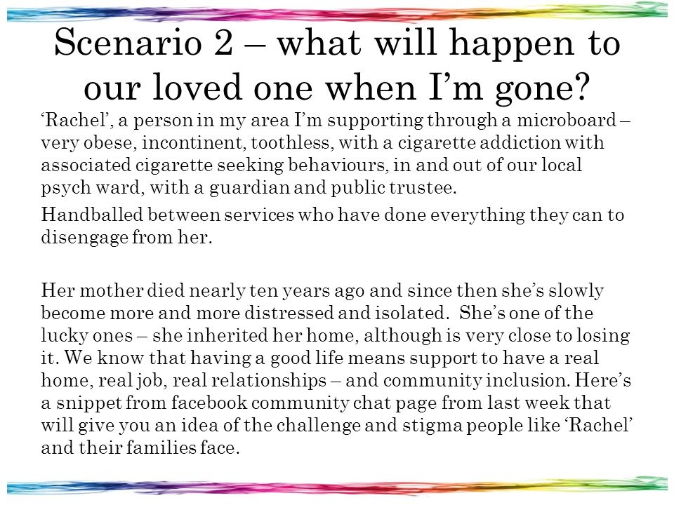Scenario 2 – what will happen to our loved one when I'm gone? 'Rachel', a person in my area I'm supporting through a microboard – very obese, incontin